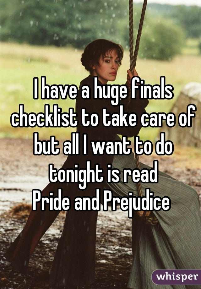 I have a huge finals checklist to take care of but all I want to do tonight is read  Pride and Prejudice