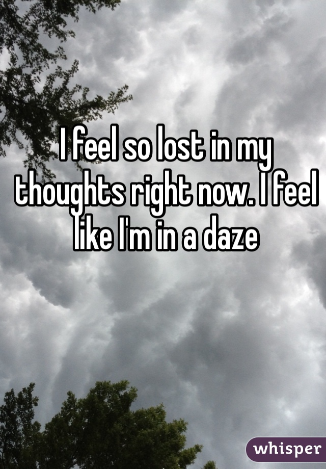 I feel so lost in my thoughts right now. I feel like I'm in a daze