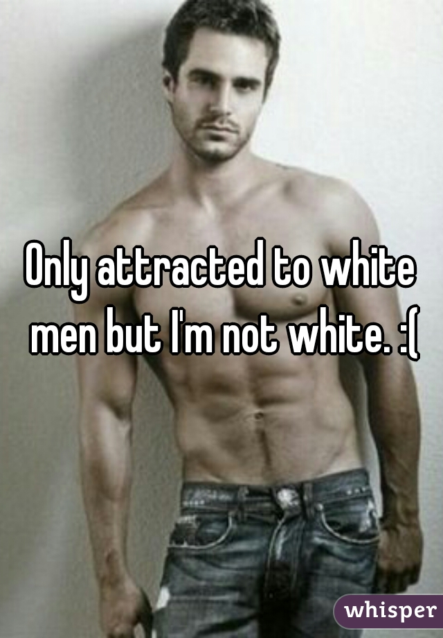 Only attracted to white men but I'm not white. :(