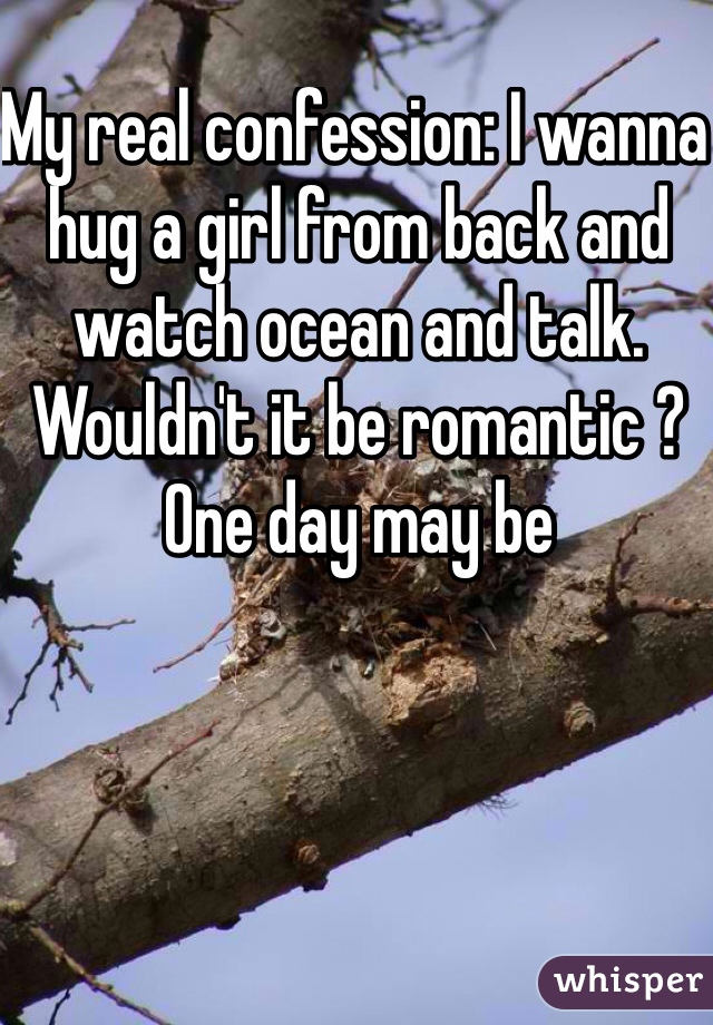 My real confession: I wanna hug a girl from back and watch ocean and talk. Wouldn't it be romantic ? One day may be