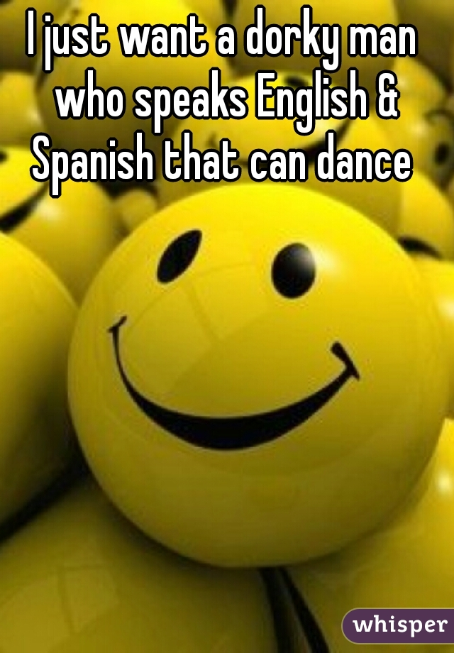 I just want a dorky man who speaks English & Spanish that can dance