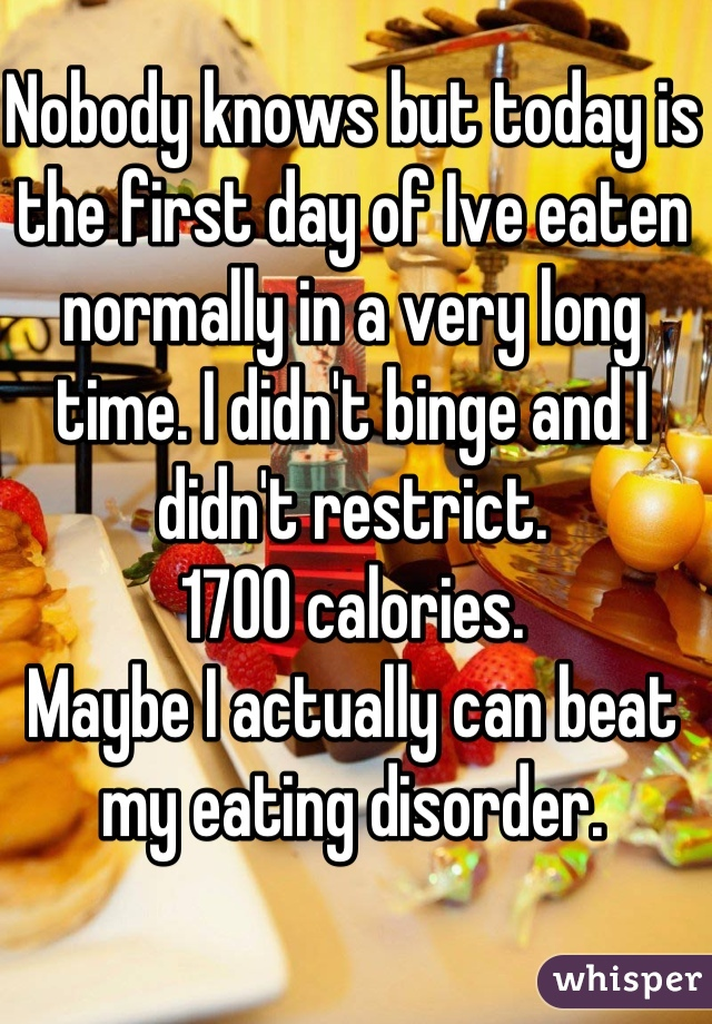 Nobody knows but today is the first day of Ive eaten normally in a very long time. I didn't binge and I didn't restrict. 1700 calories. Maybe I actually can beat my eating disorder.