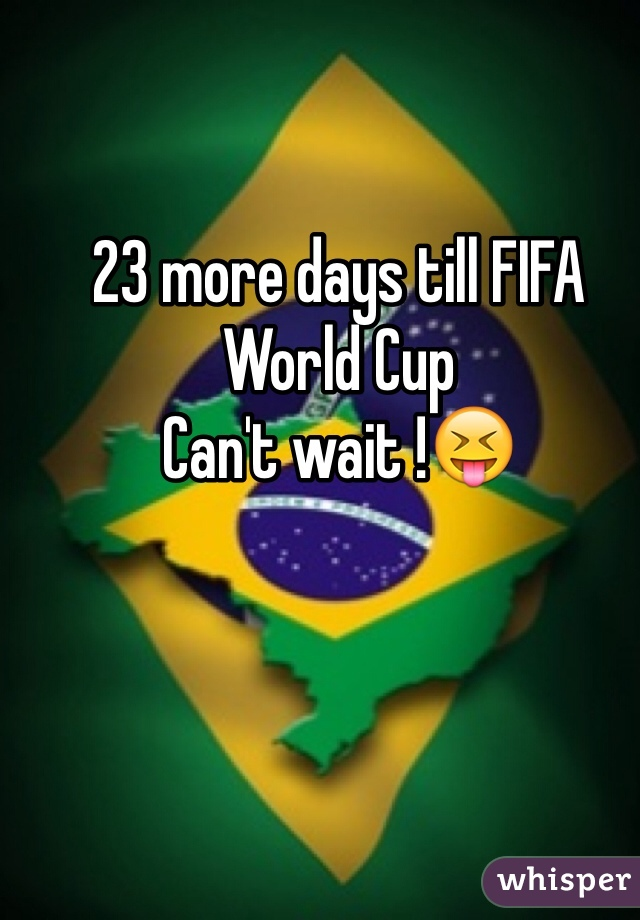 23 more days till FIFA World Cup  Can't wait !😝