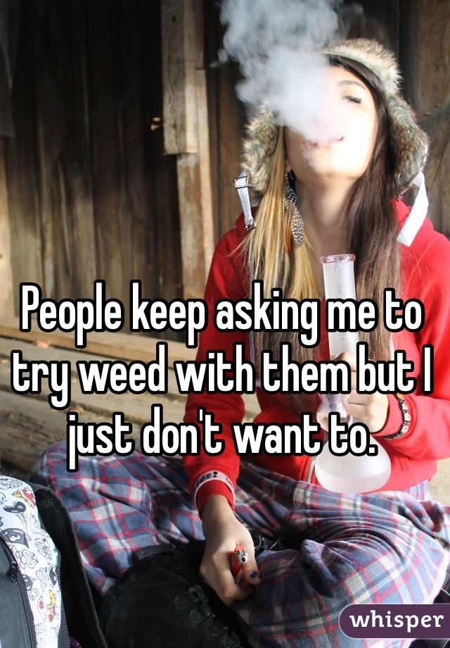 People keep asking me to try weed with them but I just don't want to.
