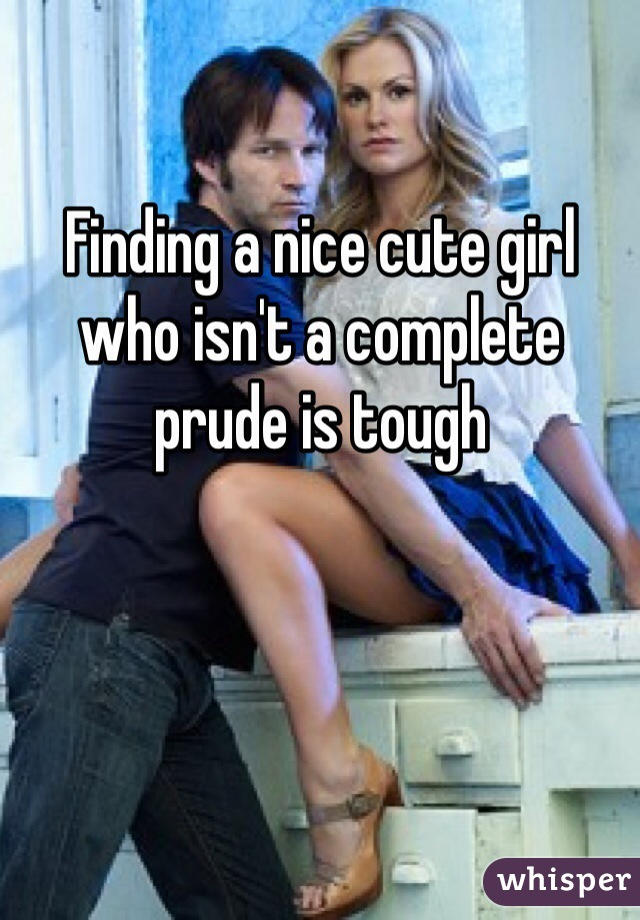 Finding a nice cute girl who isn't a complete prude is tough