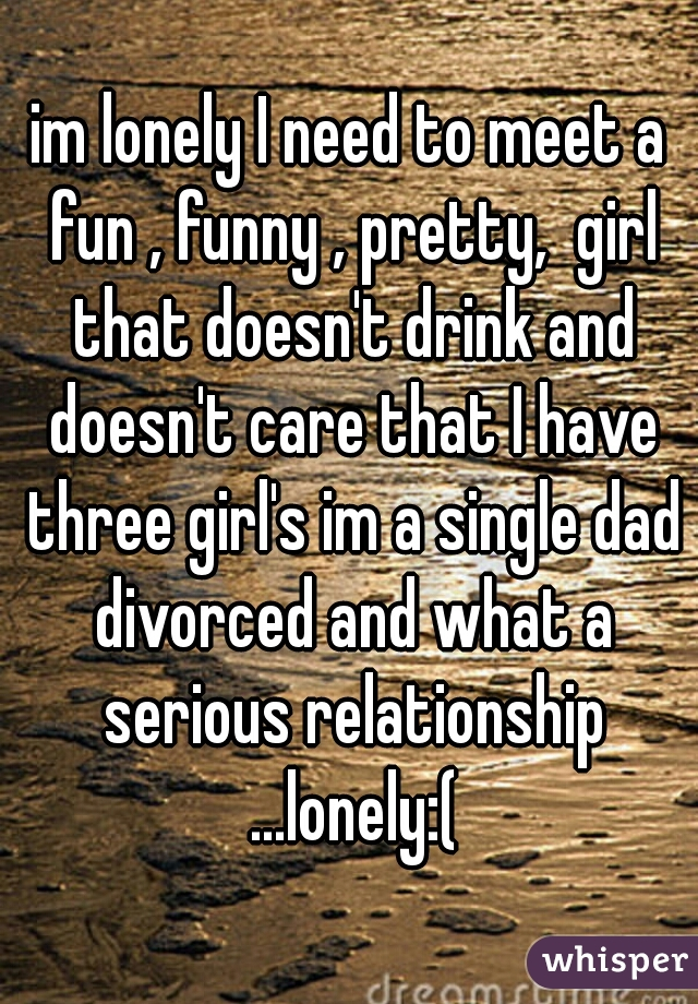 im lonely I need to meet a fun , funny , pretty,  girl that doesn't drink and doesn't care that I have three girl's im a single dad divorced and what a serious relationship ...lonely:(