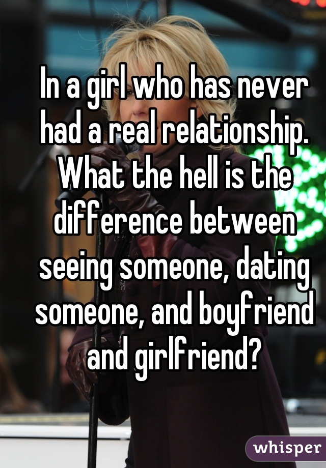 In a girl who has never had a real relationship. What the hell is the difference between seeing someone, dating someone, and boyfriend and girlfriend?