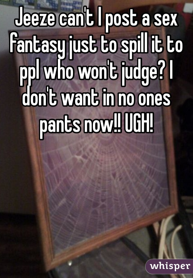 Jeeze can't I post a sex fantasy just to spill it to ppl who won't judge? I don't want in no ones pants now!! UGH!
