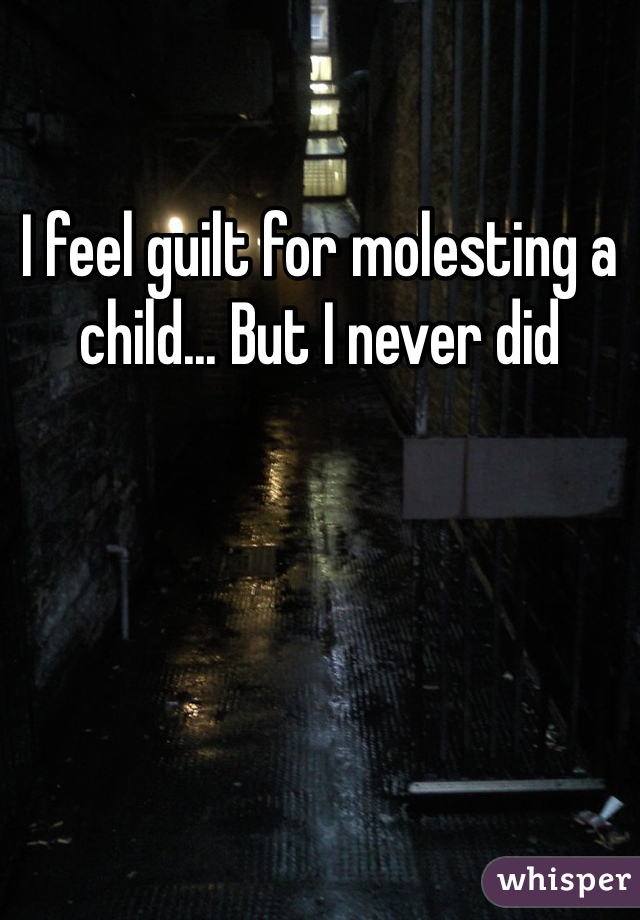 I feel guilt for molesting a child... But I never did