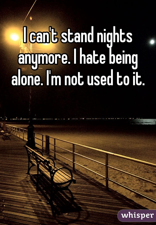 I can't stand nights anymore. I hate being alone. I'm not used to it.