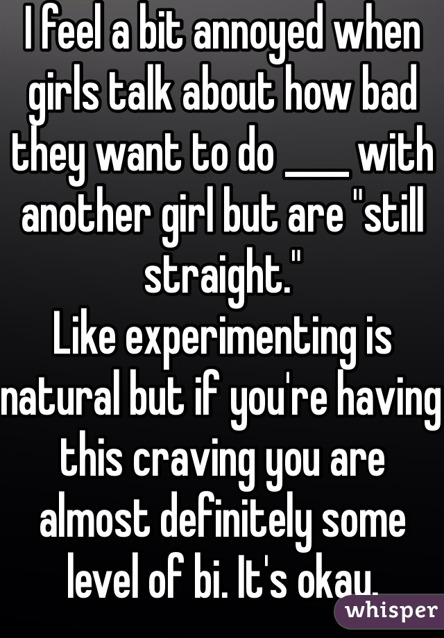 """I feel a bit annoyed when girls talk about how bad they want to do ____ with another girl but are """"still straight."""" Like experimenting is natural but if you're having this craving you are almost definitely some level of bi. It's okay."""
