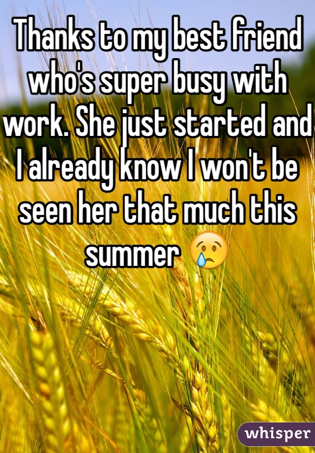 Thanks to my best friend who's super busy with work. She just started and I already know I won't be seen her that much this summer 😢
