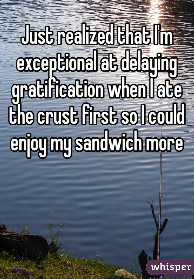 Just realized that I'm exceptional at delaying gratification when I ate the crust first so I could enjoy my sandwich more