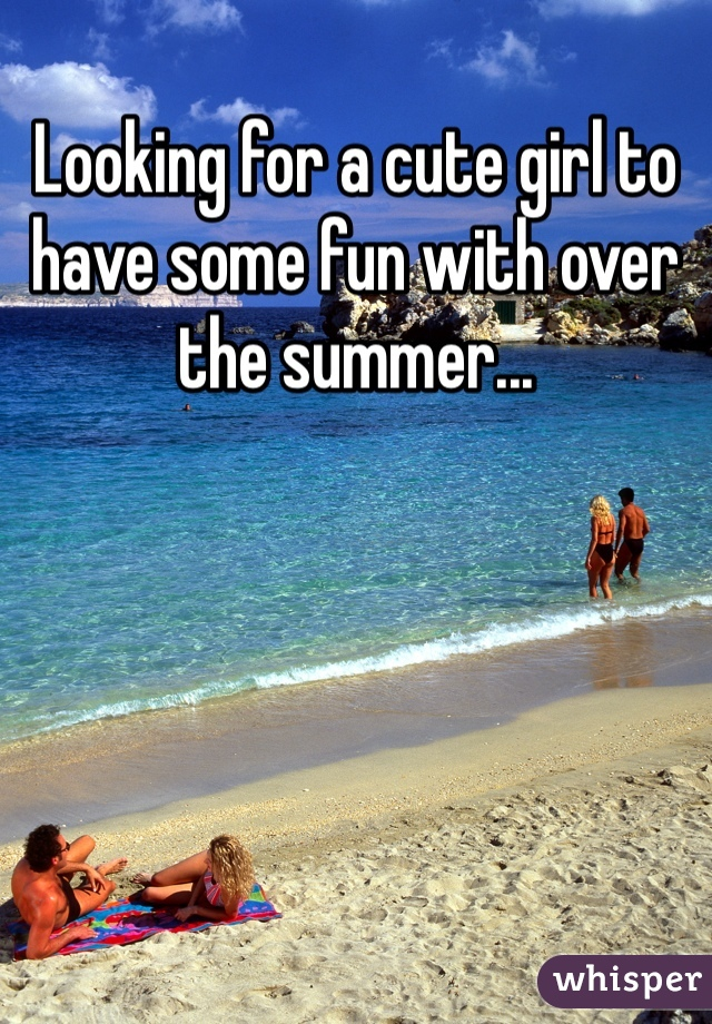Looking for a cute girl to have some fun with over the summer...