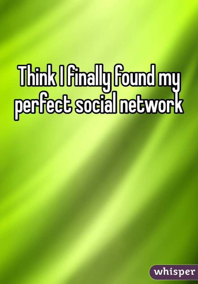 Think I finally found my perfect social network