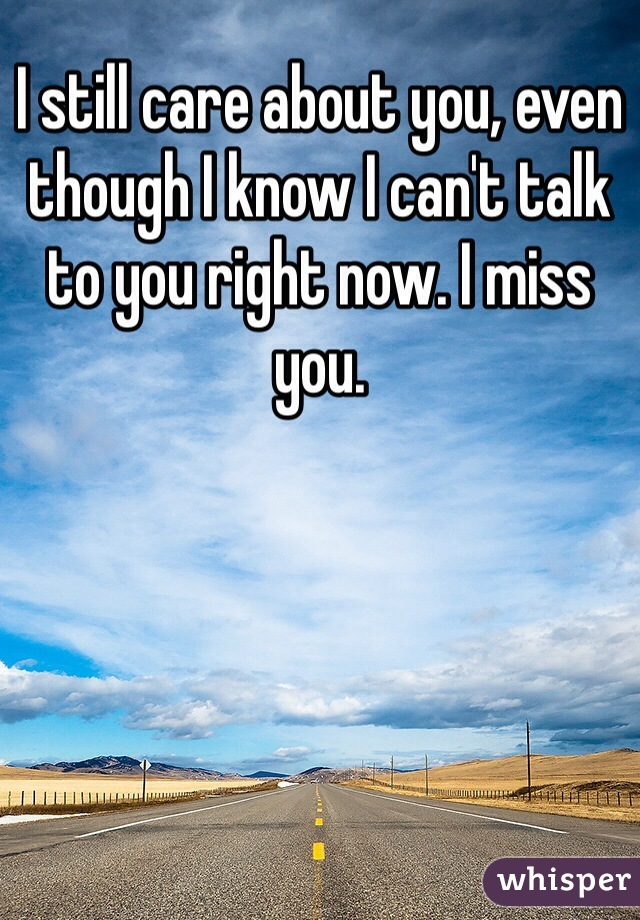 I still care about you, even though I know I can't talk to you right now. I miss you.