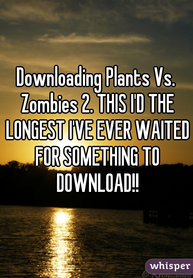 Downloading Plants Vs. Zombies 2. THIS I'D THE LONGEST I'VE EVER WAITED FOR SOMETHING TO DOWNLOAD!!