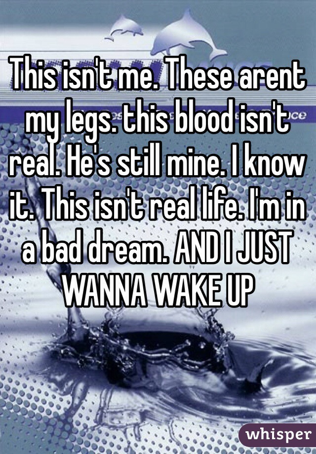 This isn't me. These arent my legs. this blood isn't real. He's still mine. I know it. This isn't real life. I'm in a bad dream. AND I JUST WANNA WAKE UP
