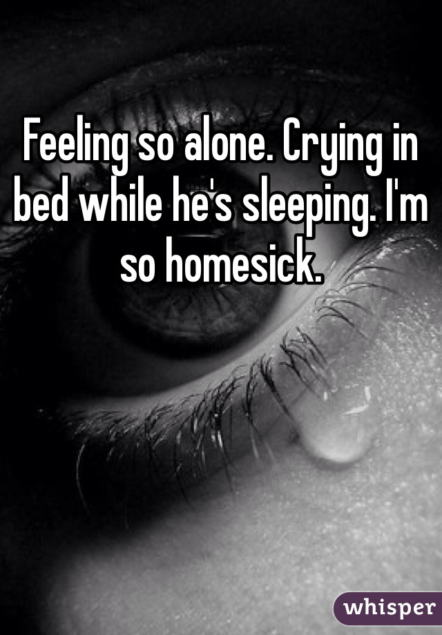 Feeling so alone. Crying in bed while he's sleeping. I'm so homesick.