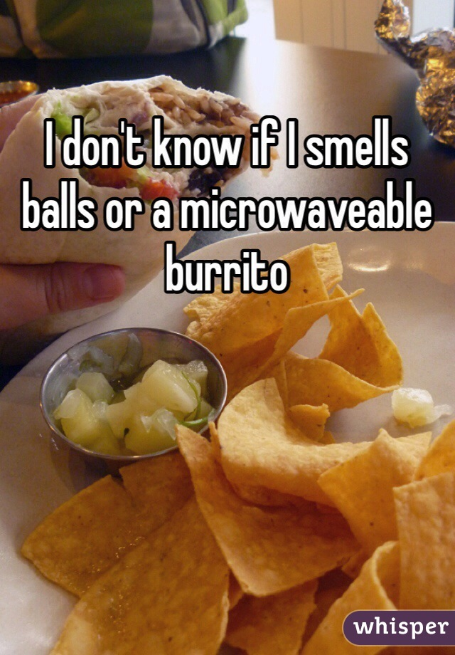 I don't know if I smells balls or a microwaveable burrito