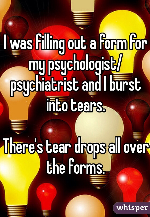 I was filling out a form for my psychologist/psychiatrist and I burst into tears.   There's tear drops all over the forms.