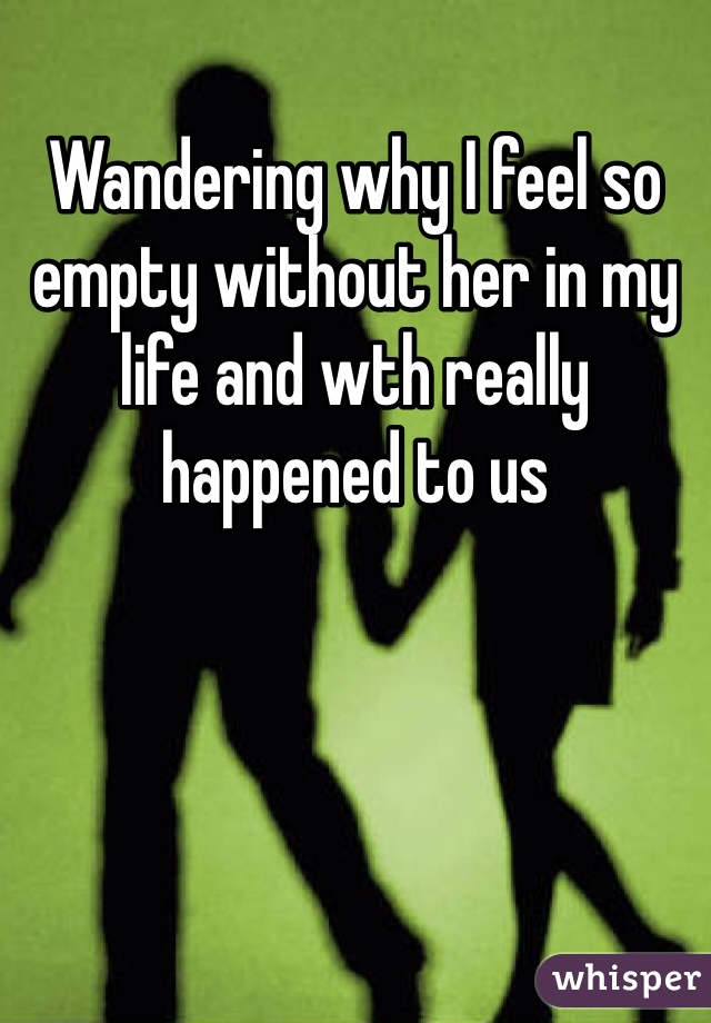Wandering why I feel so empty without her in my life and wth really happened to us