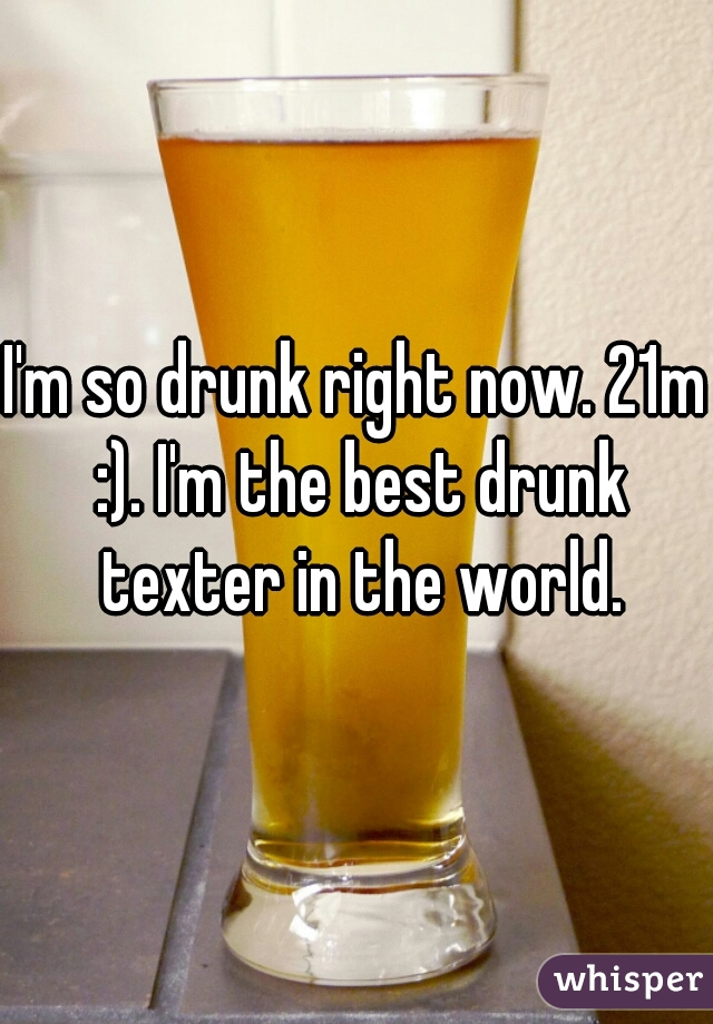 I'm so drunk right now. 21m :). I'm the best drunk texter in the world.