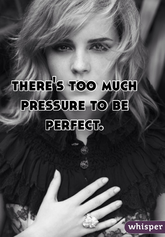 there's too much pressure to be perfect.