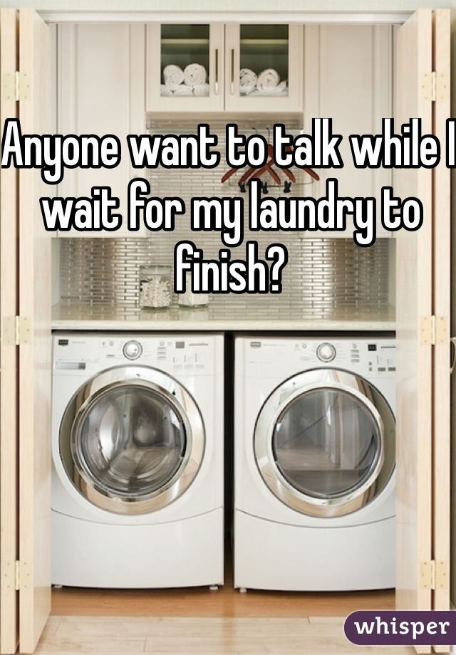 Anyone want to talk while I wait for my laundry to finish?