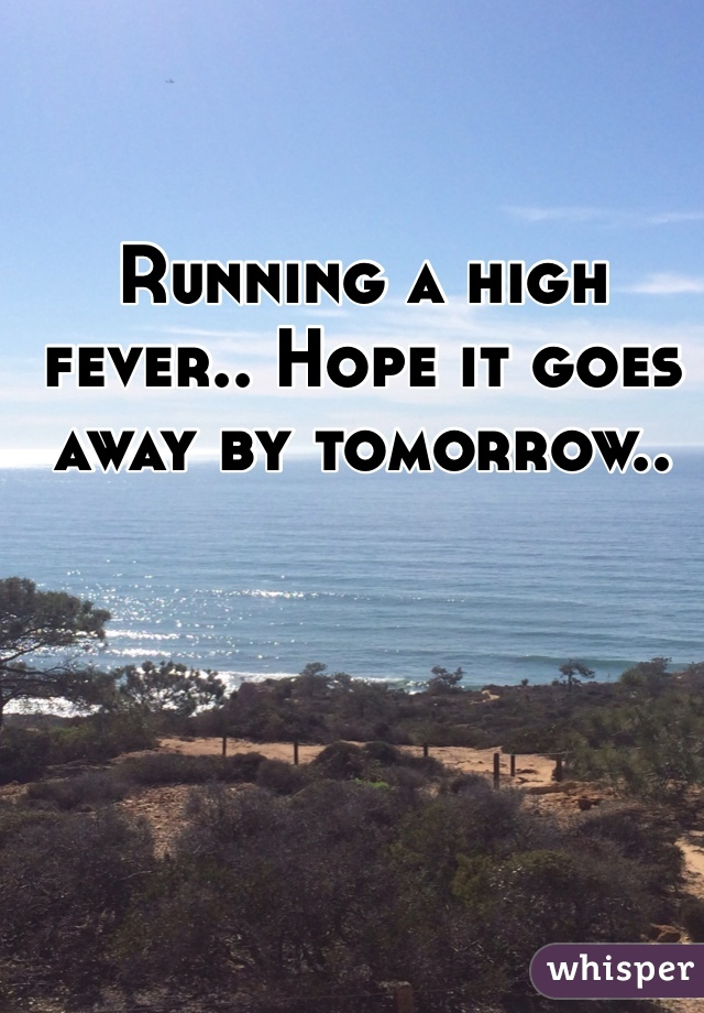 Running a high fever.. Hope it goes away by tomorrow..