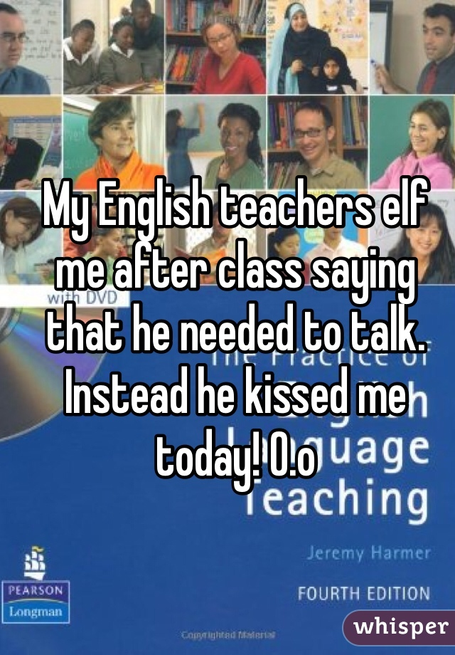My English teachers elf me after class saying that he needed to talk. Instead he kissed me today! O.o