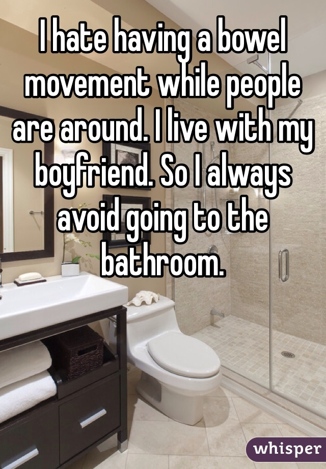 I hate having a bowel movement while people are around. I live with my boyfriend. So I always avoid going to the bathroom.