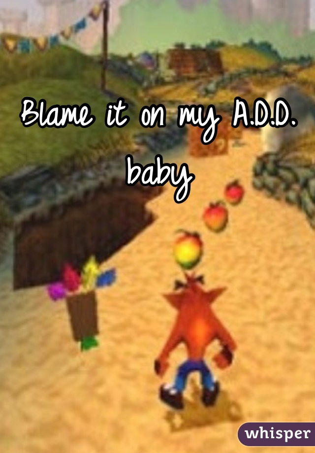Blame it on my A.D.D. baby