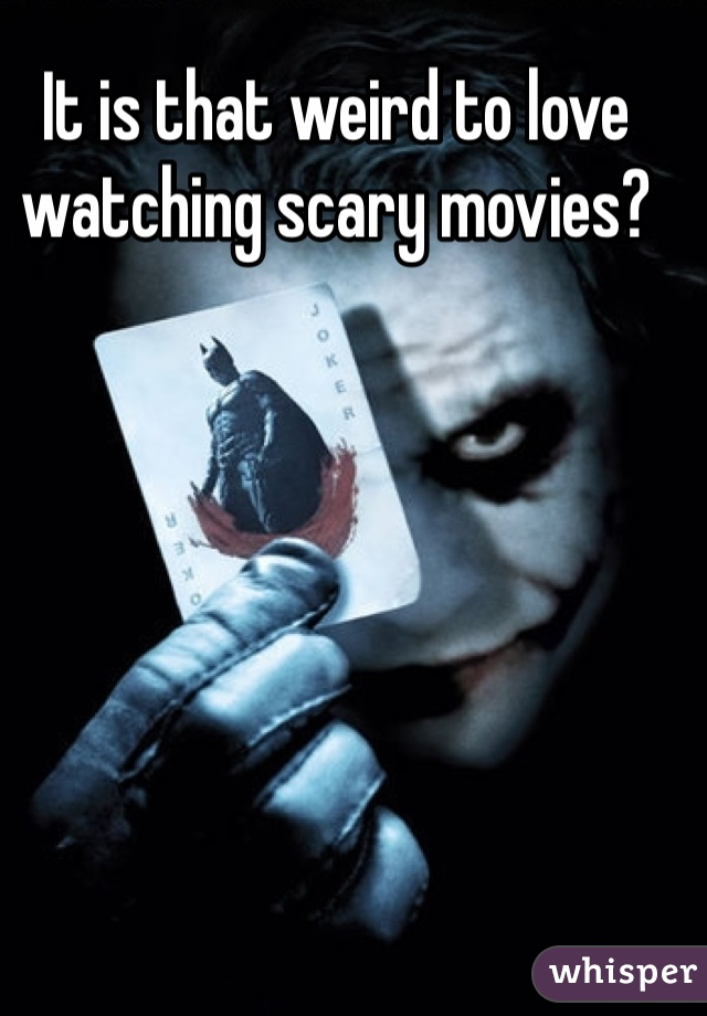 It is that weird to love watching scary movies?