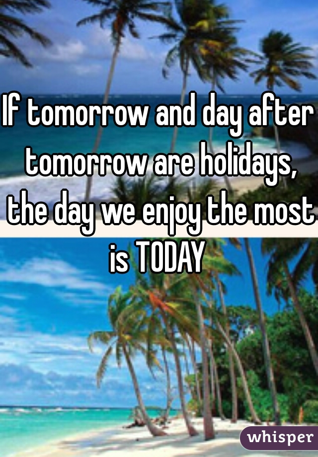 If tomorrow and day after tomorrow are holidays, the day we enjoy the most is TODAY