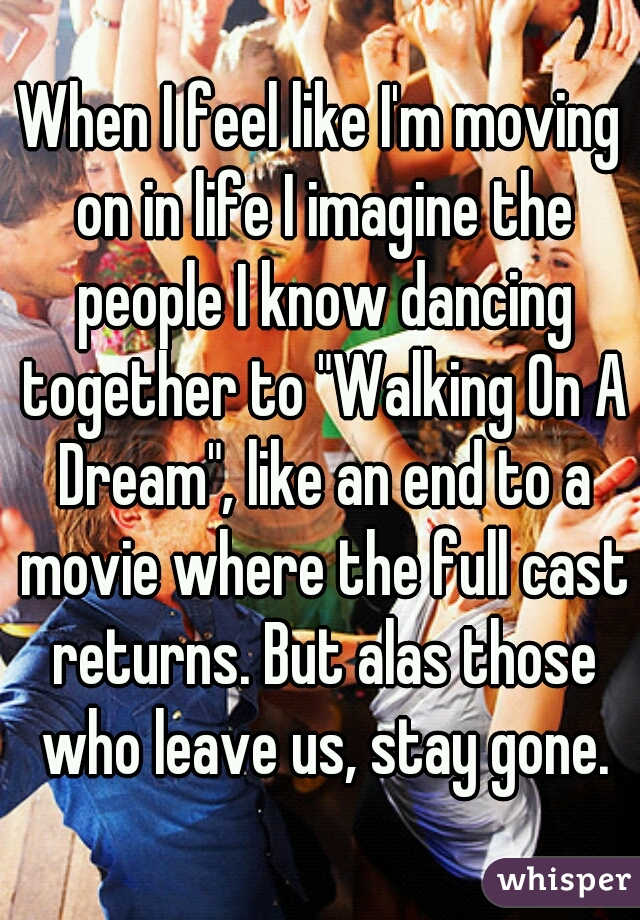 """When I feel like I'm moving on in life I imagine the people I know dancing together to """"Walking On A Dream"""", like an end to a movie where the full cast returns. But alas those who leave us, stay gone."""