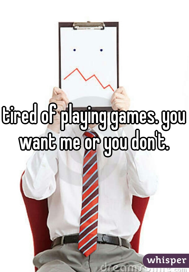 tired of playing games. you want me or you don't.