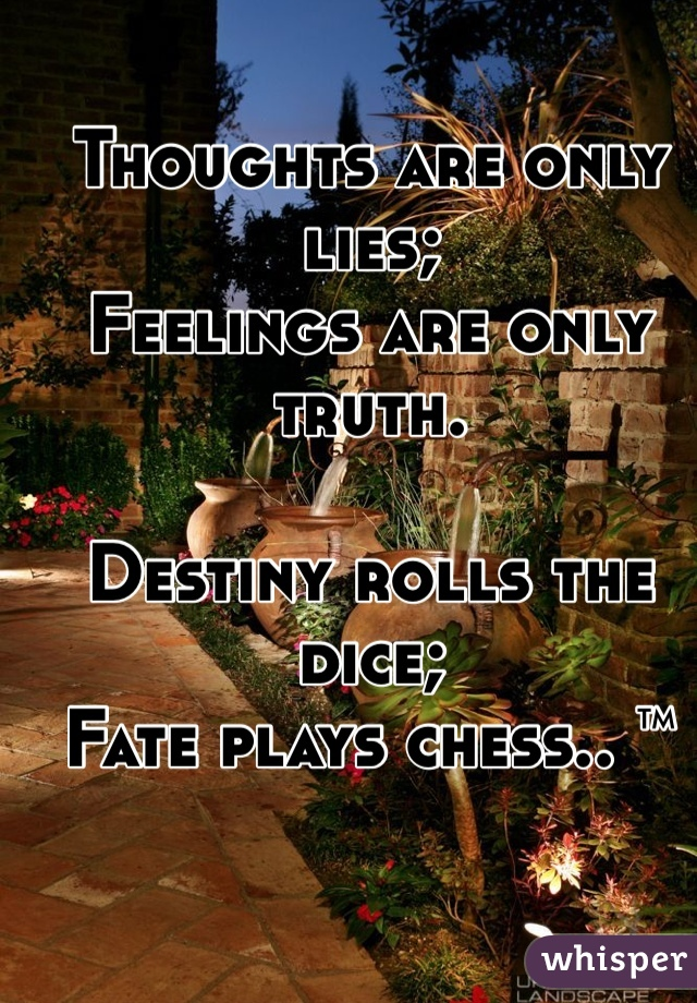 Thoughts are only lies;  Feelings are only truth.   Destiny rolls the dice; Fate plays chess.. ™