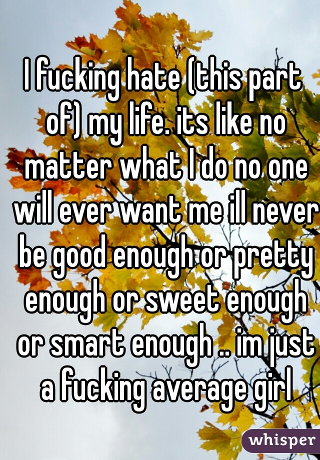 I fucking hate (this part of) my life. its like no matter what I do no one will ever want me ill never be good enough or pretty enough or sweet enough or smart enough .. im just a fucking average girl