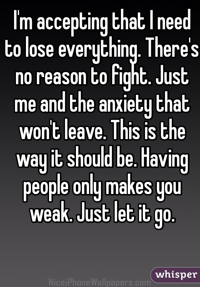 I'm accepting that I need to lose everything. There's no reason to fight. Just me and the anxiety that won't leave. This is the way it should be. Having people only makes you weak. Just let it go.