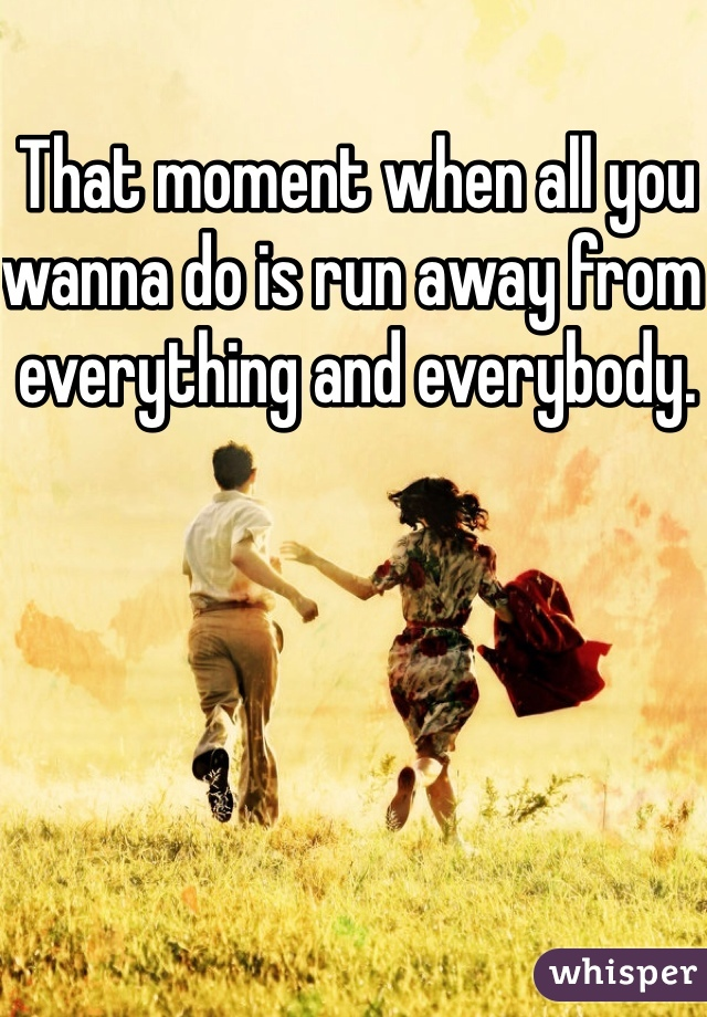 That moment when all you wanna do is run away from everything and everybody.