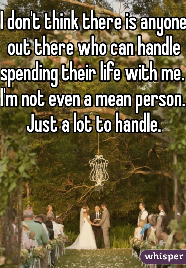 I don't think there is anyone out there who can handle spending their life with me.  I'm not even a mean person. Just a lot to handle.