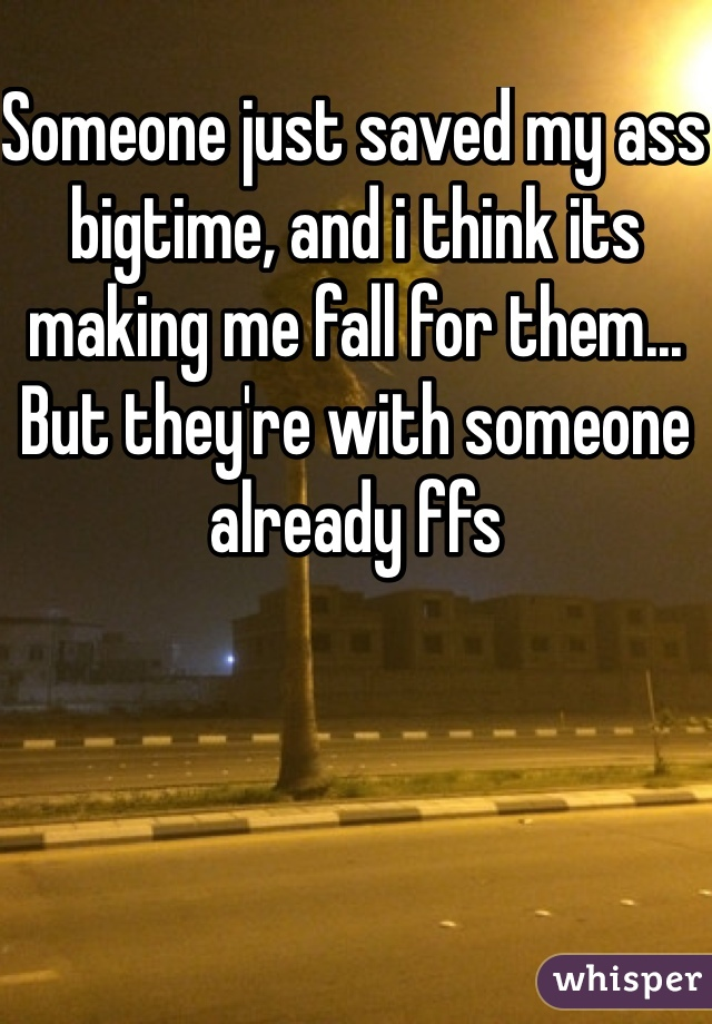 Someone just saved my ass bigtime, and i think its making me fall for them... But they're with someone already ffs