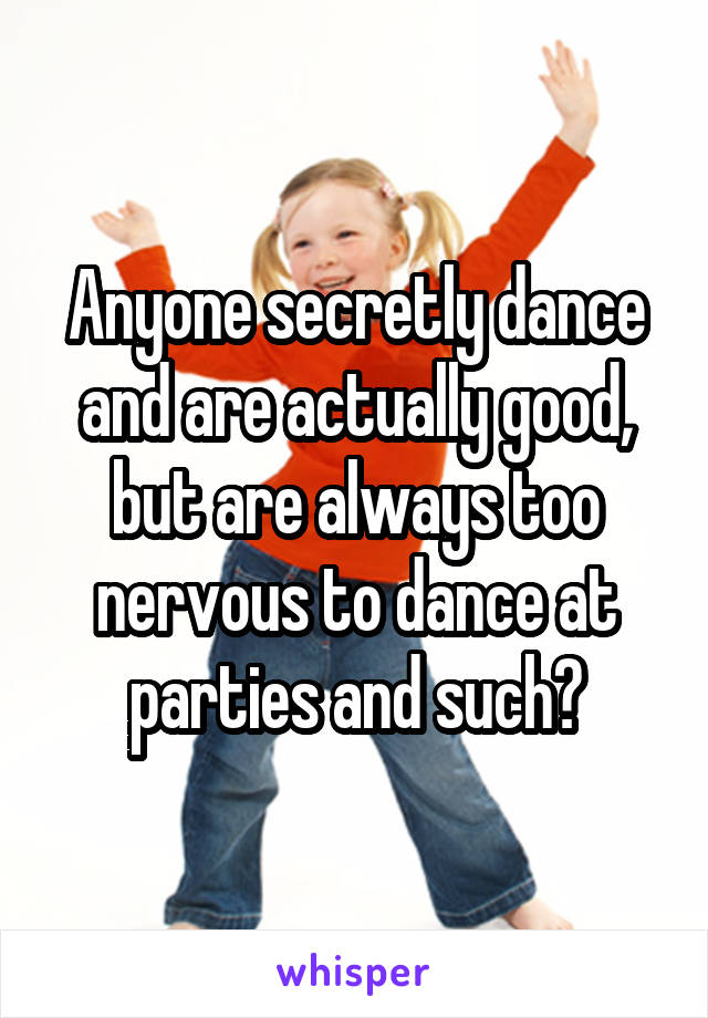 Anyone secretly dance and are actually good, but are always too nervous to dance at parties and such?