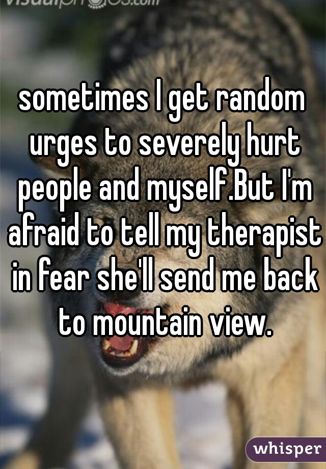 sometimes I get random urges to severely hurt people and myself.But I'm afraid to tell my therapist in fear she'll send me back to mountain view.