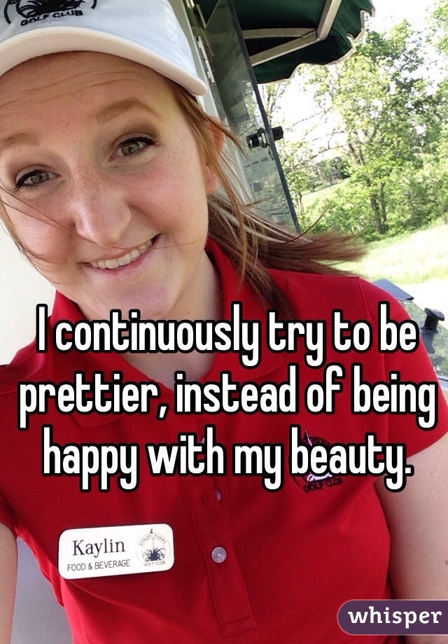 I continuously try to be prettier, instead of being happy with my beauty.