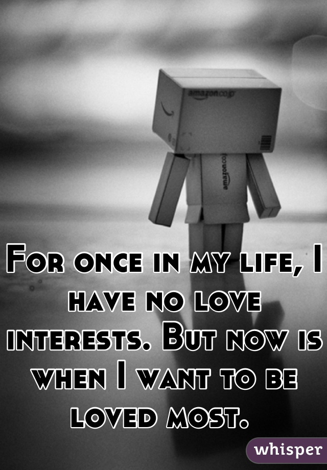 For once in my life, I have no love interests. But now is when I want to be loved most.
