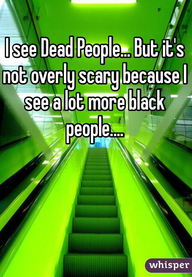 I see Dead People... But it's not overly scary because I see a lot more black people....