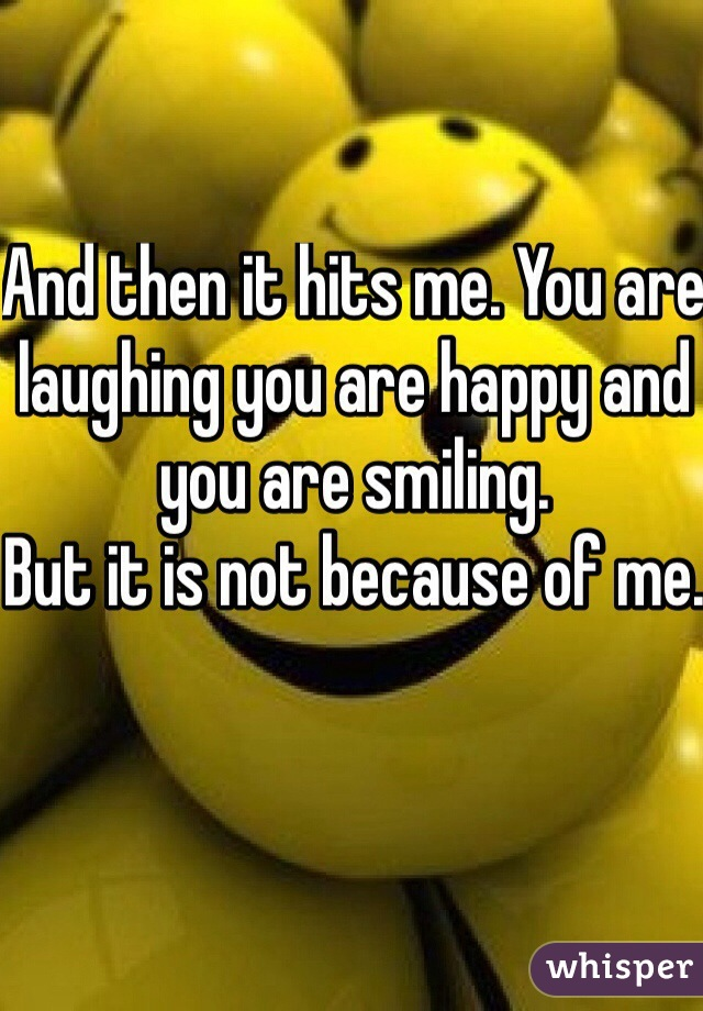 And then it hits me. You are laughing you are happy and you are smiling.  But it is not because of me.