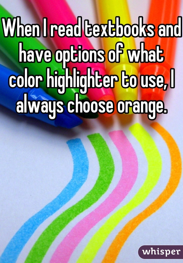 When I read textbooks and have options of what color highlighter to use, I always choose orange.